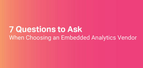 Top 7 Questions to Ask When Choosing an Embedded Analytics Vendor